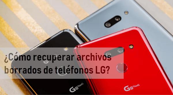 ¿Cómo recuperar archivos borrados de teléfonos LG?