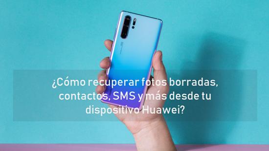 ¿Cómo recuperar fotos borradas, contactos, SMS y más desde tu dispositivo Huawei?